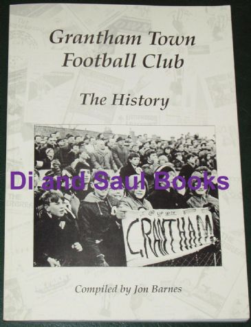 Grantham Town Football Club - The History, by Jon Barnes